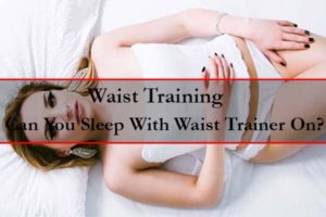 can you sleep with a waist trainer - waist training