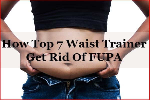 How Top 7 Best Waist Trainer for FUPA To Get Rid FUPA