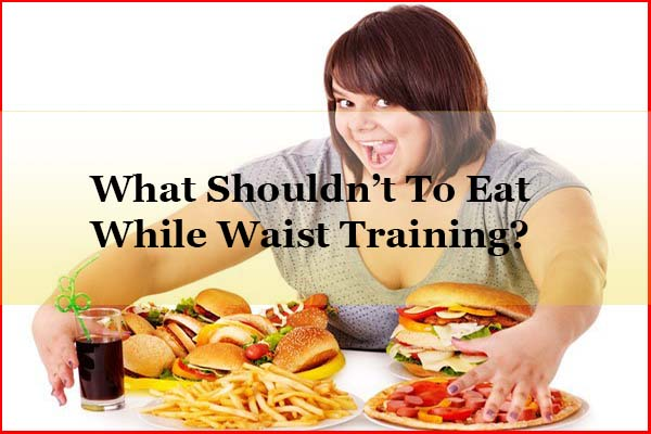 What shouldn't to eat during waist training diet