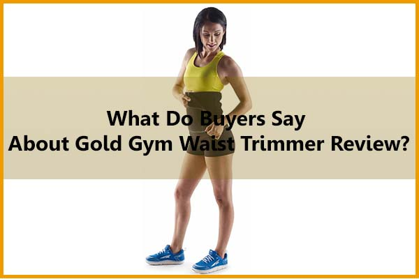 What do buyers say about Gold Gym waist trimmer review