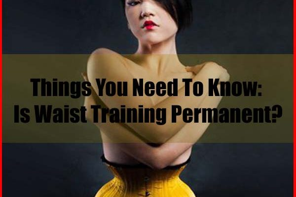 Is Waist Training Permanent Results Things You Need To Know
