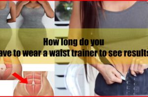 How long do you have to wear a waist trainer to see results