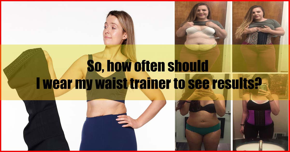 how often should I wear my waist trainer to see results